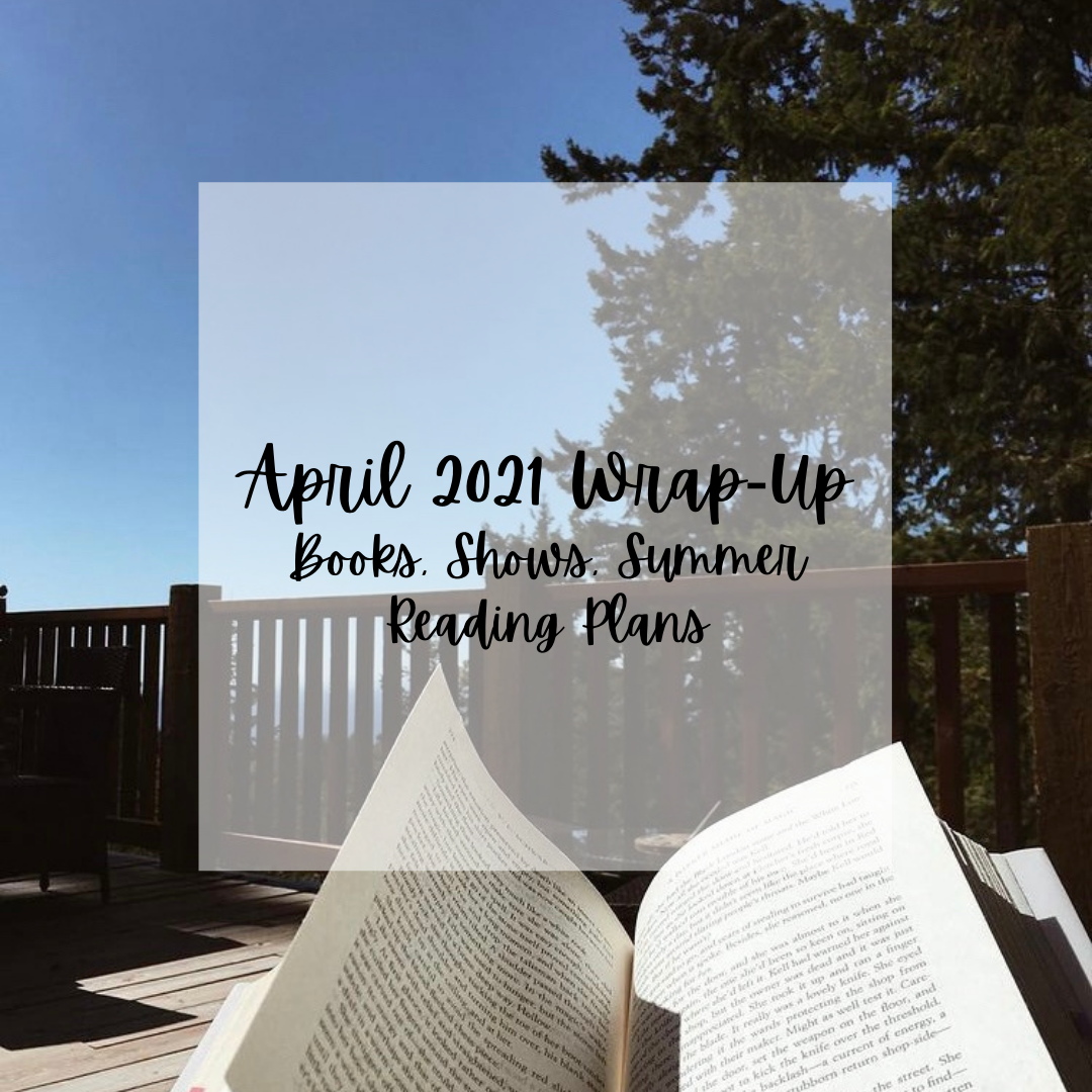 """Photo of book on a deck with tree in background. Text reads """"April 2021 Wrap-up Books, Shows & Summer Reading Plans"""""""